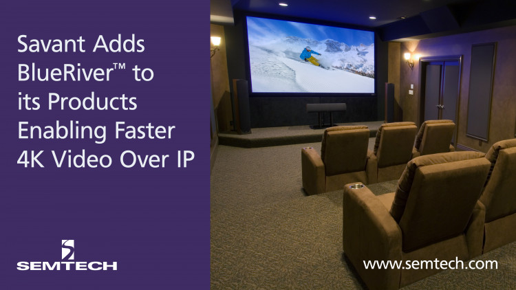 Semtech's BlueRiver™ Technology Integrated in Savant's New IP Video Product Line Global leader in residential automation capitalizes on SDVoE™ technology and Ethernet networks to replace traditional matrix switches in top-of-the-line luxury instal