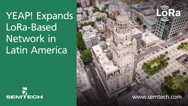 Semtech and YEAP! Expand LoRa-Based Network in Latin America Uruguay's nationwide LoRaWAN network has reached first stage of deployment